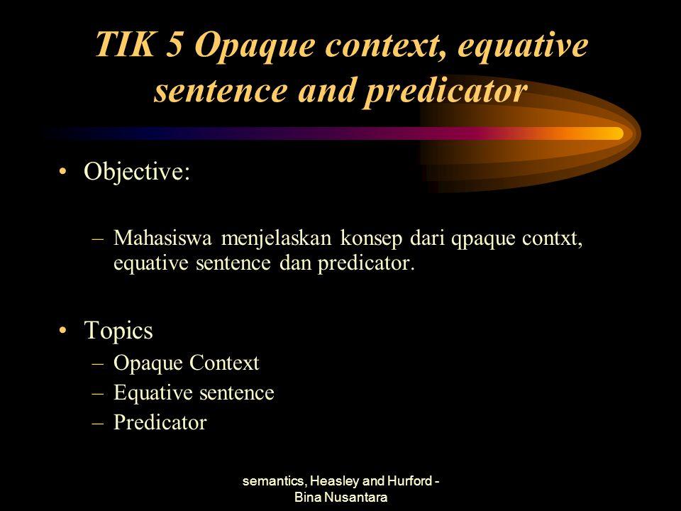 semantics, Heasley and Hurford - Bina Nusantara TIK 5 Opaque context, equative sentence and predicator Objective: –Mahasiswa menjelaskan konsep dari q