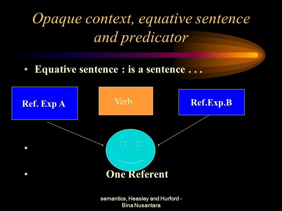 semantics, Heasley and Hurford - Bina Nusantara Opaque context, equative sentence and predicator Equative sentence : is a sentence... One Referent Ref