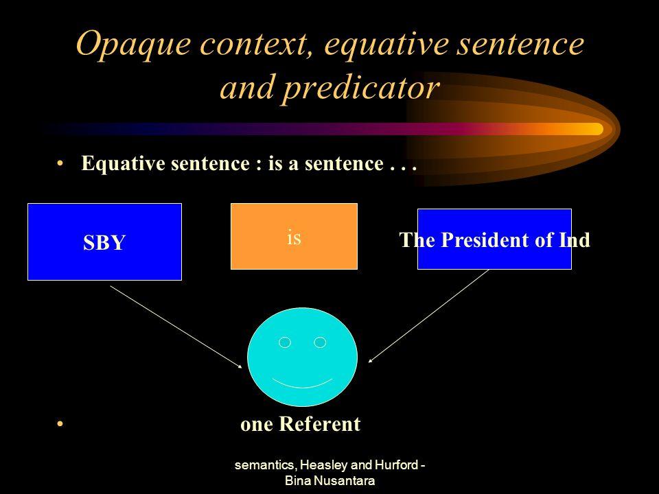 semantics, Heasley and Hurford - Bina Nusantara Opaque context, equative sentence and predicator Equative sentence : is a sentence... one Referent SBY