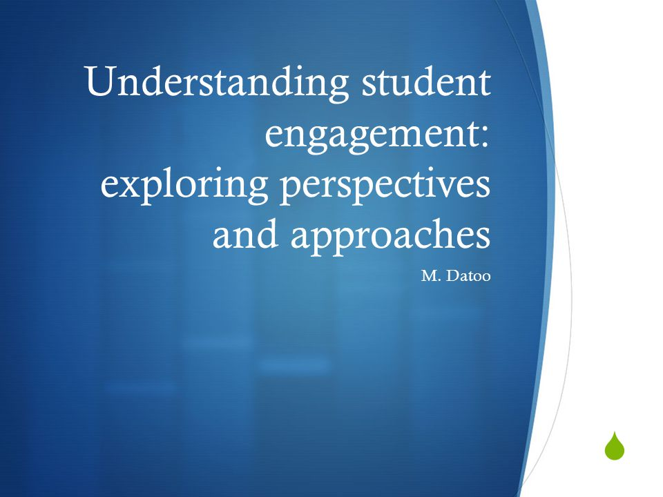  Understanding student engagement: exploring perspectives and approaches M. Datoo