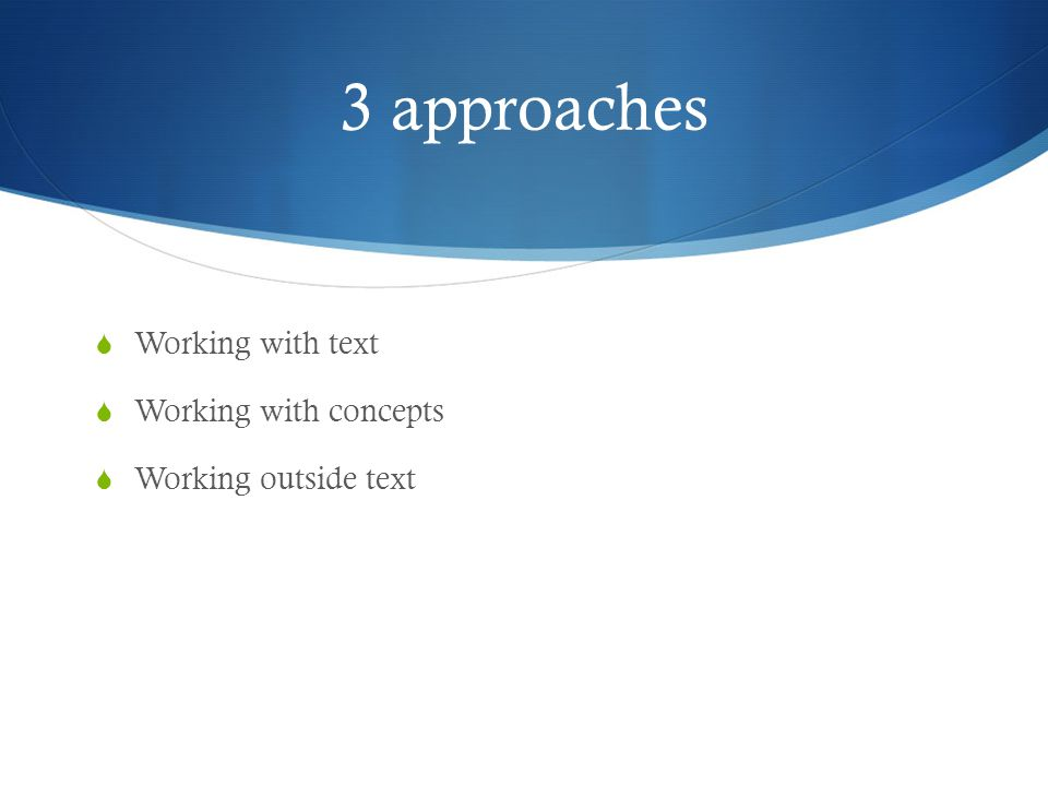 3 approaches  Working with text  Working with concepts  Working outside text