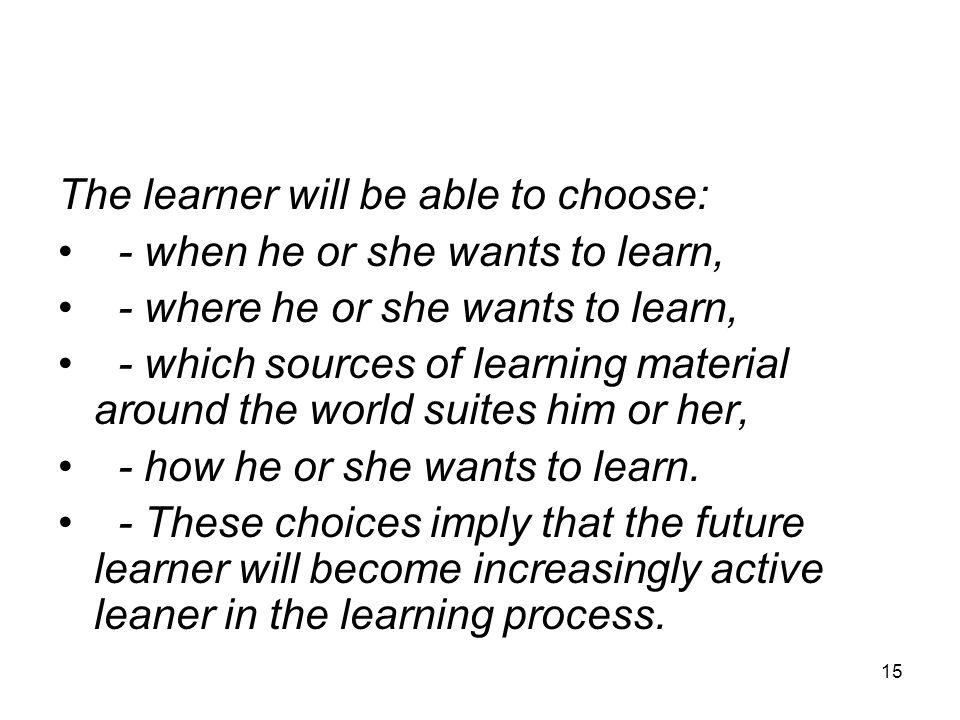 15 The learner will be able to choose: - when he or she wants to learn, - where he or she wants to learn, - which sources of learning material around the world suites him or her, - how he or she wants to learn.