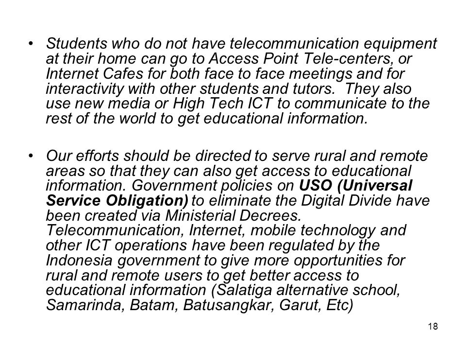 18 Students who do not have telecommunication equipment at their home can go to Access Point Tele-centers, or Internet Cafes for both face to face meetings and for interactivity with other students and tutors.