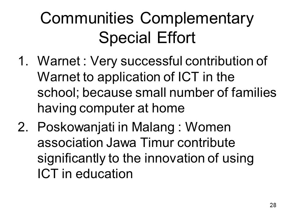 28 Communities Complementary Special Effort 1.Warnet : Very successful contribution of Warnet to application of ICT in the school; because small number of families having computer at home 2.Poskowanjati in Malang : Women association Jawa Timur contribute significantly to the innovation of using ICT in education