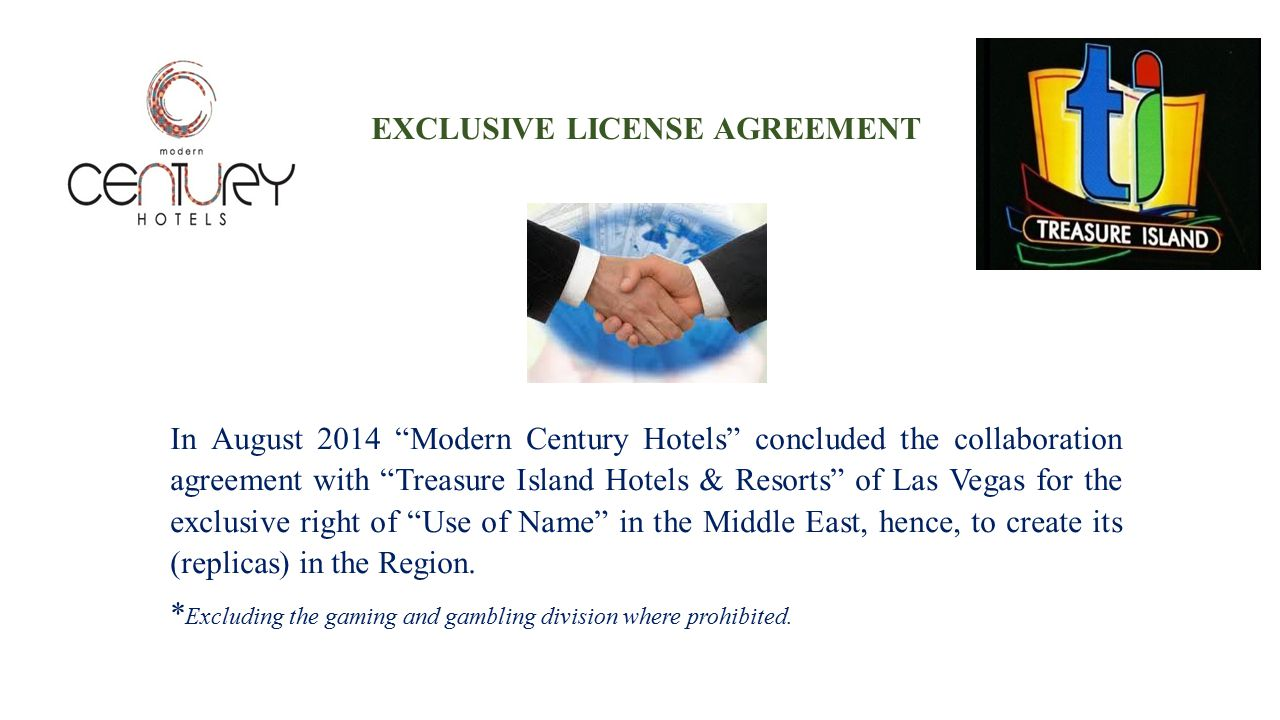 EXCLUSIVE LICENSE AGREEMENT In August 2014 Modern Century Hotels concluded the collaboration agreement with Treasure Island Hotels & Resorts of Las Vegas for the exclusive right of Use of Name in the Middle East, hence, to create its (replicas) in the Region.