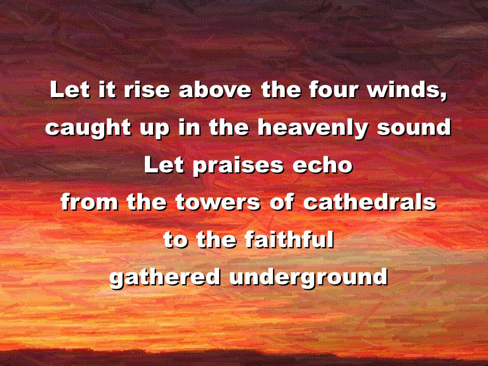 Let it rise above the four winds, caught up in the heavenly sound Let praises echo from the towers of cathedrals to the faithful gathered underground Let it rise above the four winds, caught up in the heavenly sound Let praises echo from the towers of cathedrals to the faithful gathered underground
