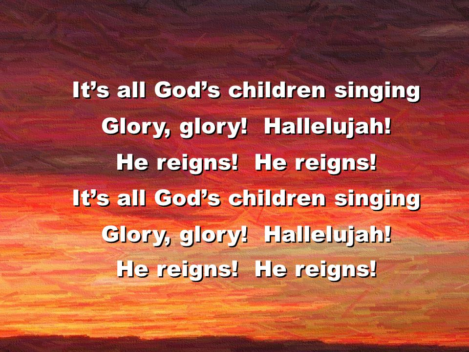 It's all God's children singing Glory, glory. Hallelujah.