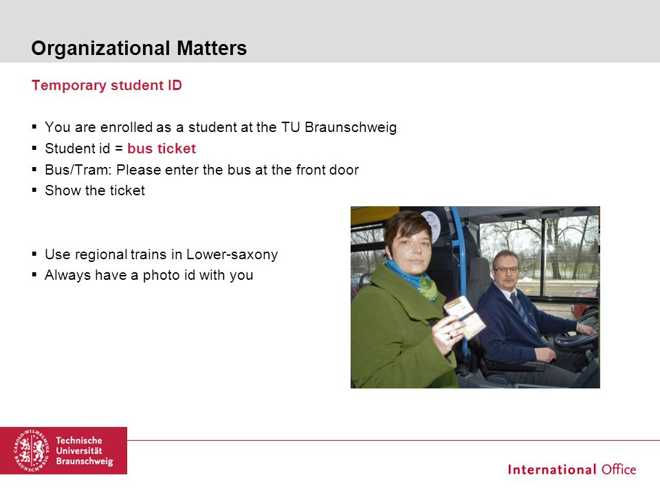 Organizational Matters Temporary student ID  You are enrolled as a student at the TU Braunschweig  Student id = bus ticket  Bus/Tram: Please enter