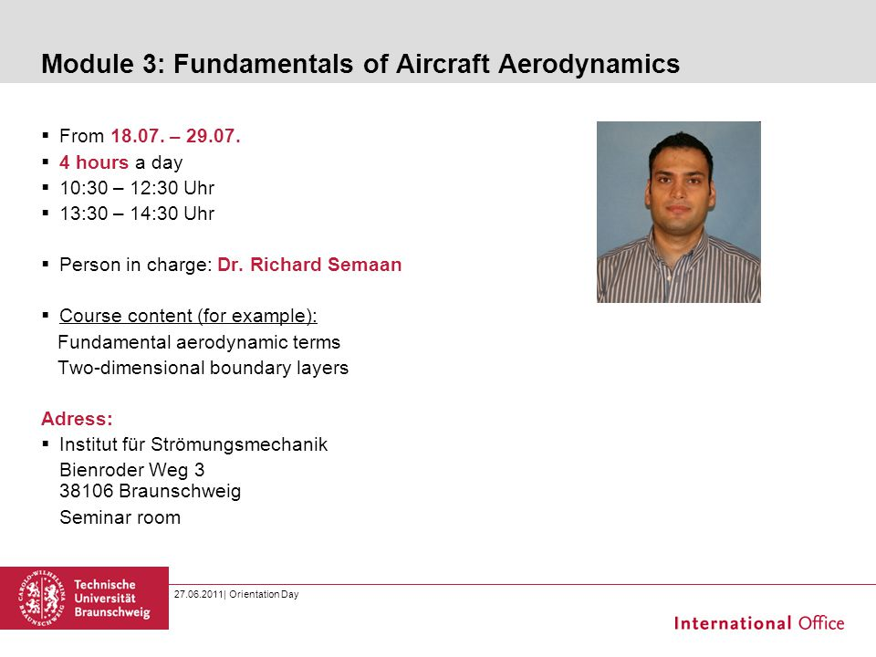 27.06.2011| Orientation Day Module 3: Fundamentals of Aircraft Aerodynamics  From 18.07. – 29.07.  4 hours a day  10:30 – 12:30 Uhr  13:30 – 14:30