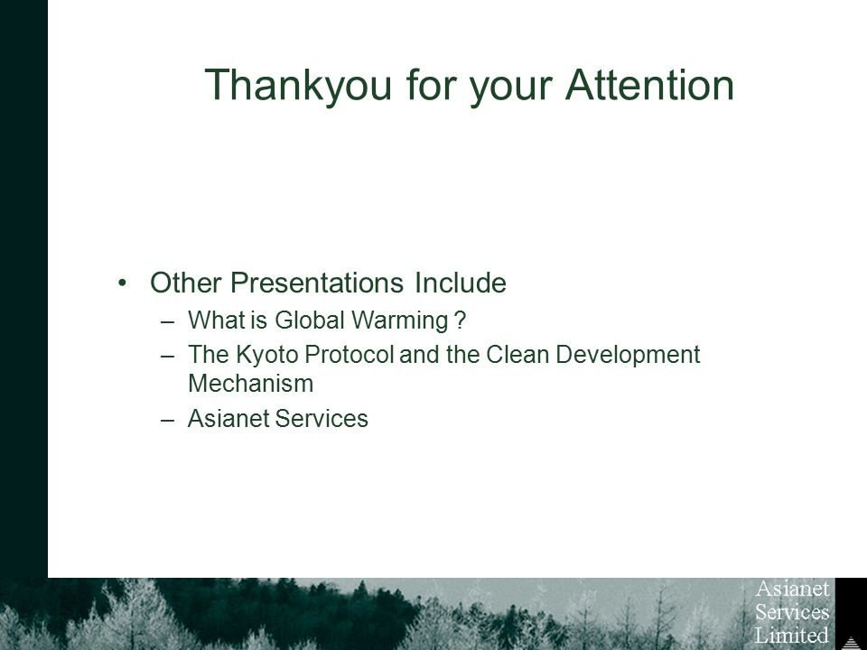 Thankyou for your Attention Other Presentations Include –What is Global Warming ? –The Kyoto Protocol and the Clean Development Mechanism –Asianet Ser