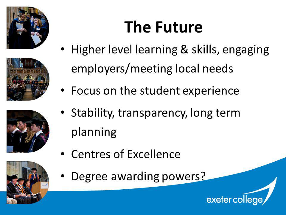 Higher level learning & skills, engaging employers/meeting local needs Focus on the student experience Stability, transparency, long term planning Centres of Excellence Degree awarding powers.