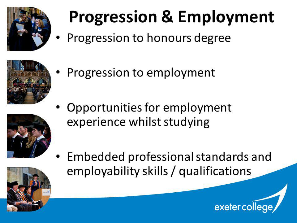Progression to honours degree Progression to employment Opportunities for employment experience whilst studying Embedded professional standards and employability skills / qualifications Progression & Employment