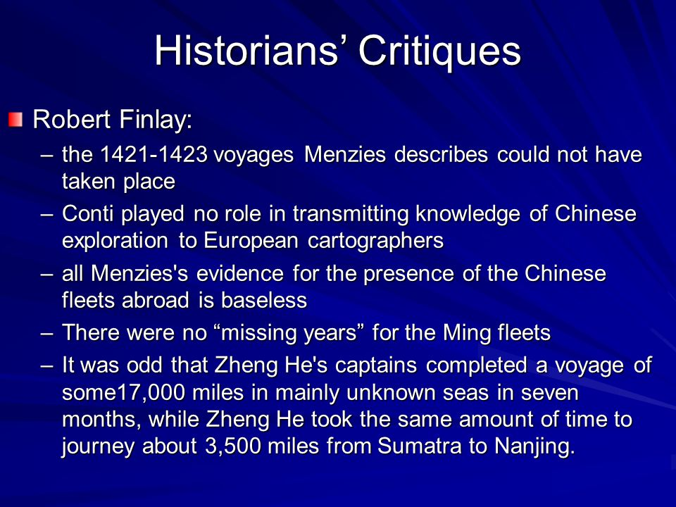 Historians' Critiques Robert Finlay: –the 1421-1423 voyages Menzies describes could not have taken place –Conti played no role in transmitting knowled