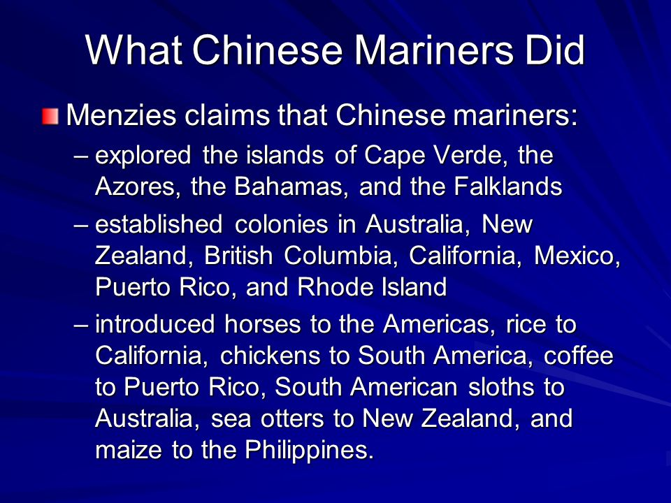 What Chinese Mariners Did Menzies claims that Chinese mariners: –explored the islands of Cape Verde, the Azores, the Bahamas, and the Falklands –estab