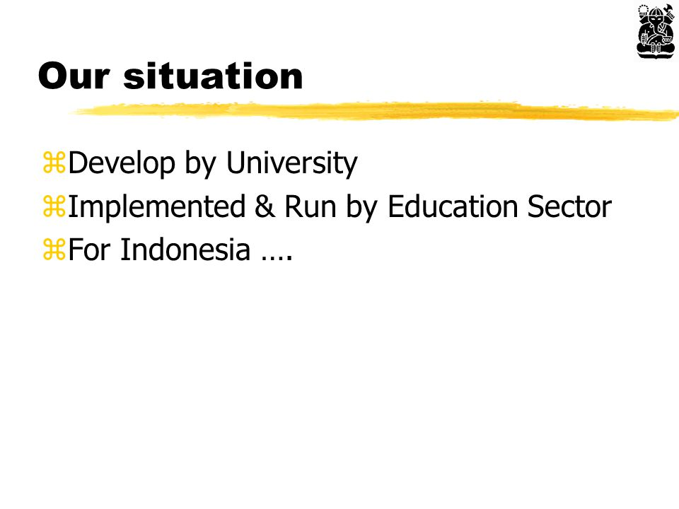 Our situation zDevelop by University zImplemented & Run by Education Sector zFor Indonesia ….
