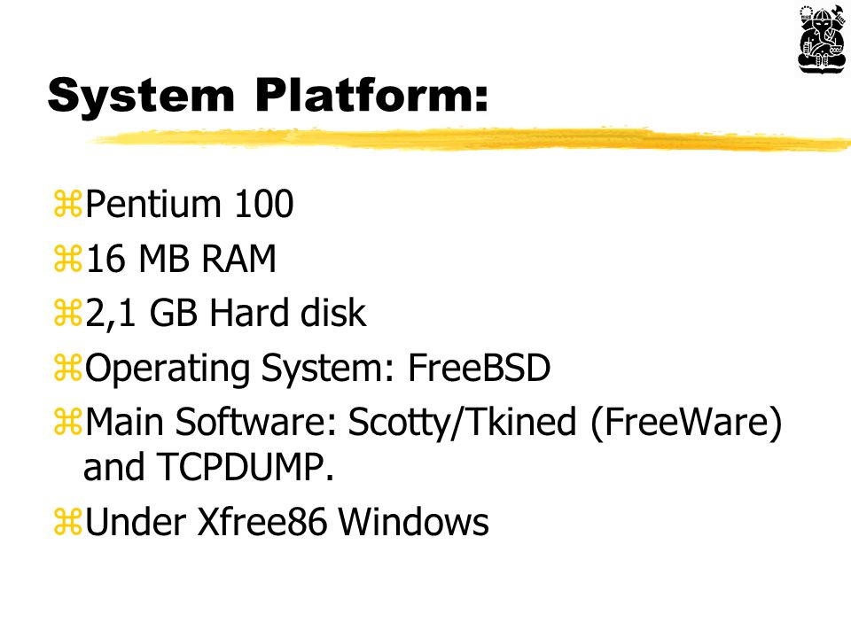 System Platform: zPentium 100 z16 MB RAM z2,1 GB Hard disk zOperating System: FreeBSD zMain Software: Scotty/Tkined (FreeWare) and TCPDUMP.
