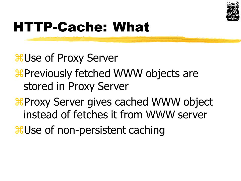 HTTP-Cache: What zUse of Proxy Server zPreviously fetched WWW objects are stored in Proxy Server zProxy Server gives cached WWW object instead of fetches it from WWW server zUse of non-persistent caching