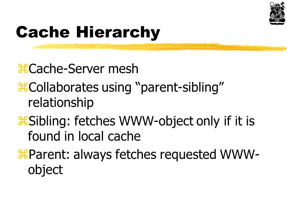 Cache Hierarchy zCache-Server mesh zCollaborates using parent-sibling relationship zSibling: fetches WWW-object only if it is found in local cache zParent: always fetches requested WWW- object