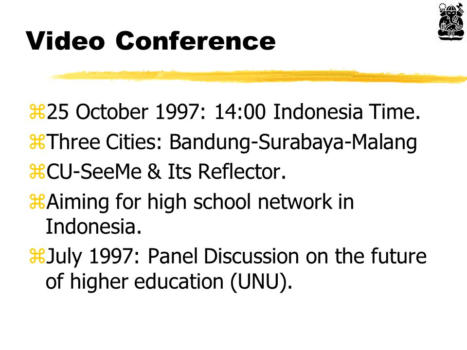 Video Conference z25 October 1997: 14:00 Indonesia Time. zThree Cities: Bandung-Surabaya-Malang zCU-SeeMe & Its Reflector. zAiming for high school net