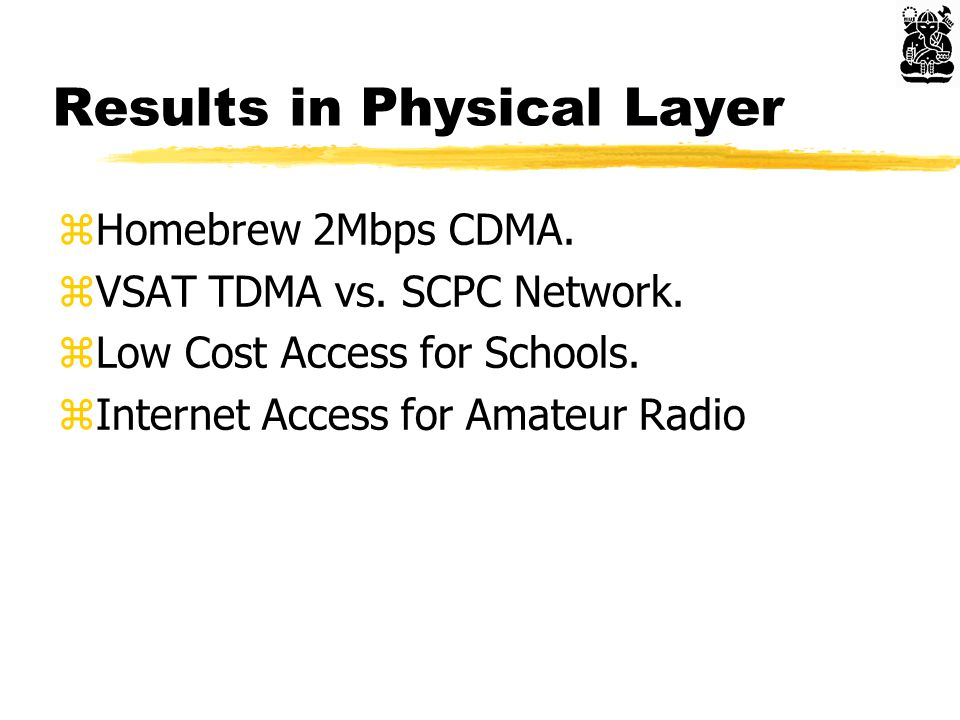 Results in Physical Layer zHomebrew 2Mbps CDMA. zVSAT TDMA vs. SCPC Network. zLow Cost Access for Schools. zInternet Access for Amateur Radio