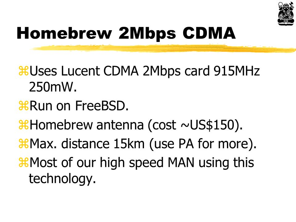 Homebrew 2Mbps CDMA zUses Lucent CDMA 2Mbps card 915MHz 250mW. zRun on FreeBSD. zHomebrew antenna (cost ~US$150). zMax. distance 15km (use PA for more