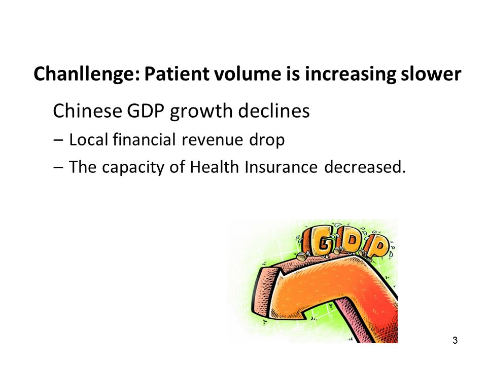 3 Chanllenge: Patient volume is increasing slower Chinese GDP growth declines –Local financial revenue drop –The capacity of Health Insurance decrease
