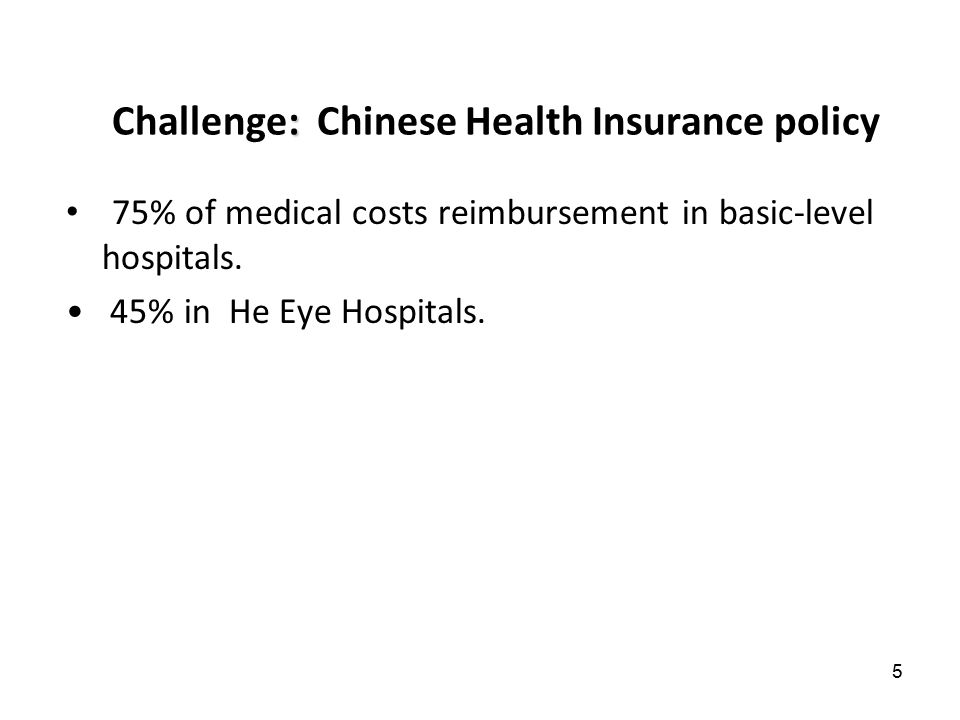 5 75% of medical costs reimbursement in basic-level hospitals. 45% in He Eye Hospitals. : Challenge: Chinese Health Insurance policy