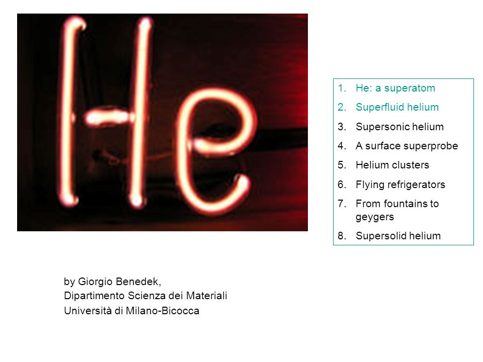 by Giorgio Benedek, Dipartimento Scienza dei Materiali Università di Milano-Bicocca 1.He: a superatom 2.Superfluid helium 3.Supersonic helium 4.A surface superprobe 5.Helium clusters 6.Flying refrigerators 7.From fountains to geygers 8.Supersolid helium