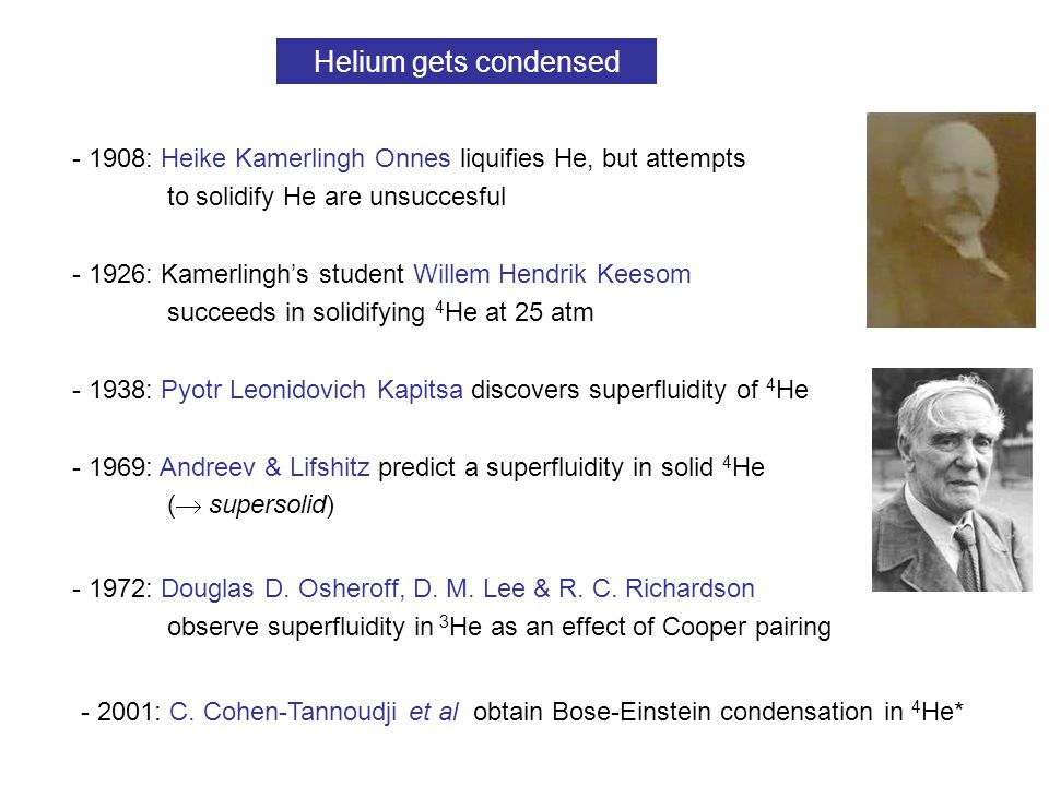 - 1908: Heike Kamerlingh Onnes liquifies He, but attempts to solidify He are unsuccesful - 1926: Kamerlingh's student Willem Hendrik Keesom succeeds in solidifying 4 He at 25 atm - 1938: Pyotr Leonidovich Kapitsa discovers superfluidity of 4 He - 1972: Douglas D.