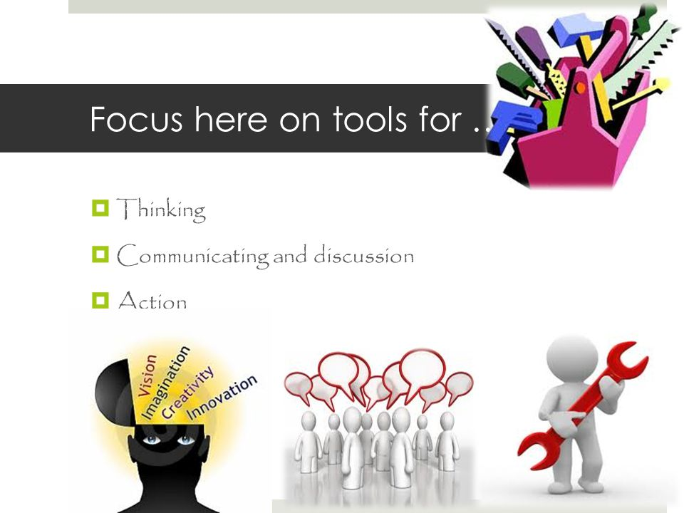 Focus here on tools for …  Thinking  Communicating and discussion  Action