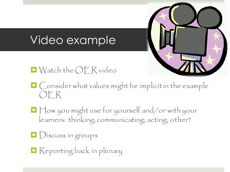 Video example  Watch the OER video  Consider what values might be implicit in the example OER  How you might use for yourself and/or with your learners: thinking; communicating; acting; other.