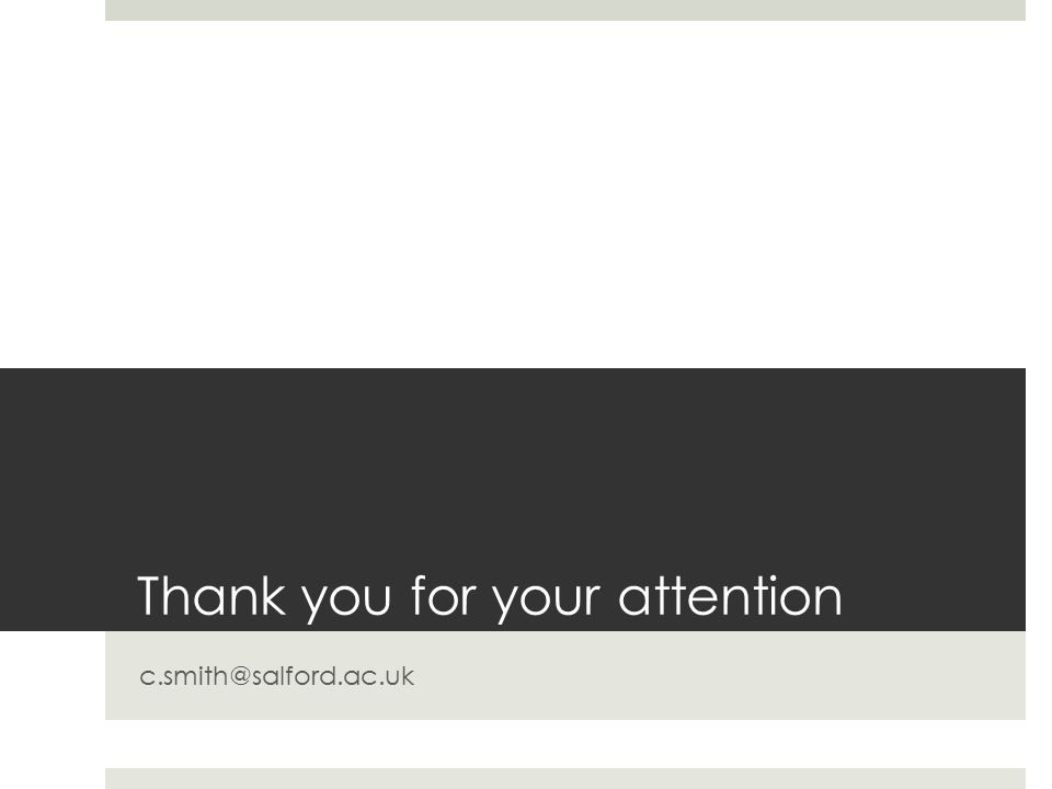Thank you for your attention c.smith@salford.ac.uk