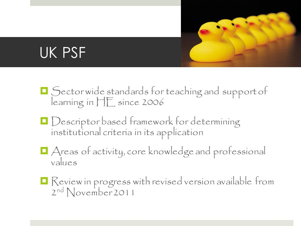 UK PSF  Sector wide standards for teaching and support of learning in HE since 2006  Descriptor based framework for determining institutional criteria in its application  Areas of activity, core knowledge and professional values  Review in progress with revised version available from 2 nd November 2011
