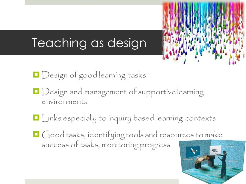 Teaching as design  Design of good learning tasks  Design and management of supportive learning environments  Links especially to inquiry based learning contexts  Good tasks, identifying tools and resources to make success of tasks, monitoring progress