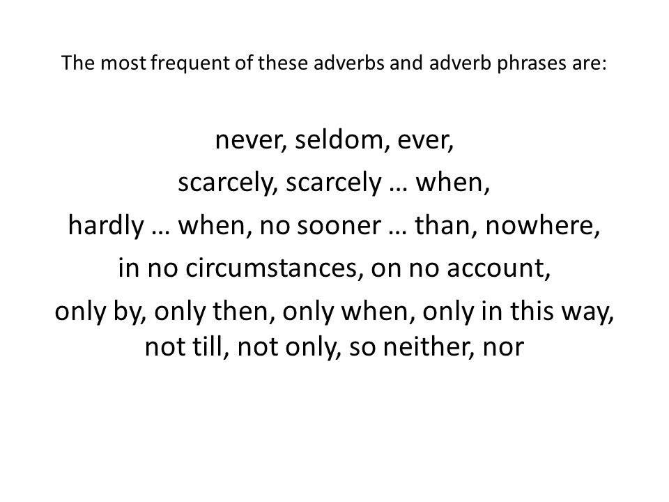 The most frequent of these adverbs and adverb phrases are: never, seldom, ever, scarcely, scarcely … when, hardly … when, no sooner … than, nowhere, in no circumstances, on no account, only by, only then, only when, only in this way, not till, not only, so neither, nor