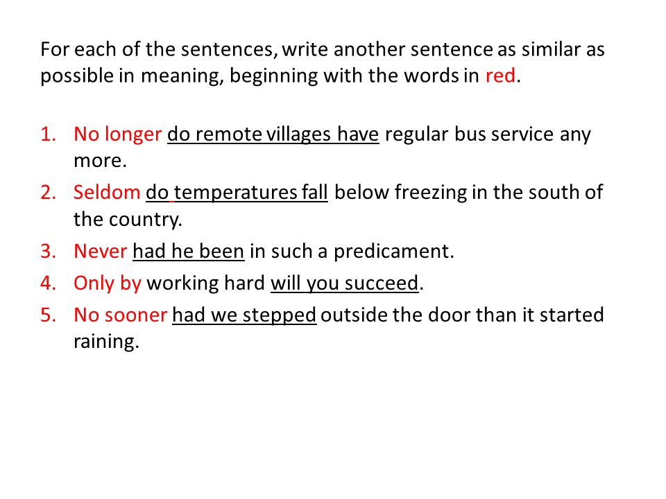 For each of the sentences, write another sentence as similar as possible in meaning, beginning with the words in red.