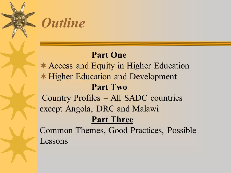 Outline Part One  Access and Equity in Higher Education  Higher Education and Development Part Two Country Profiles – All SADC countries except Angola, DRC and Malawi Part Three Common Themes, Good Practices, Possible Lessons