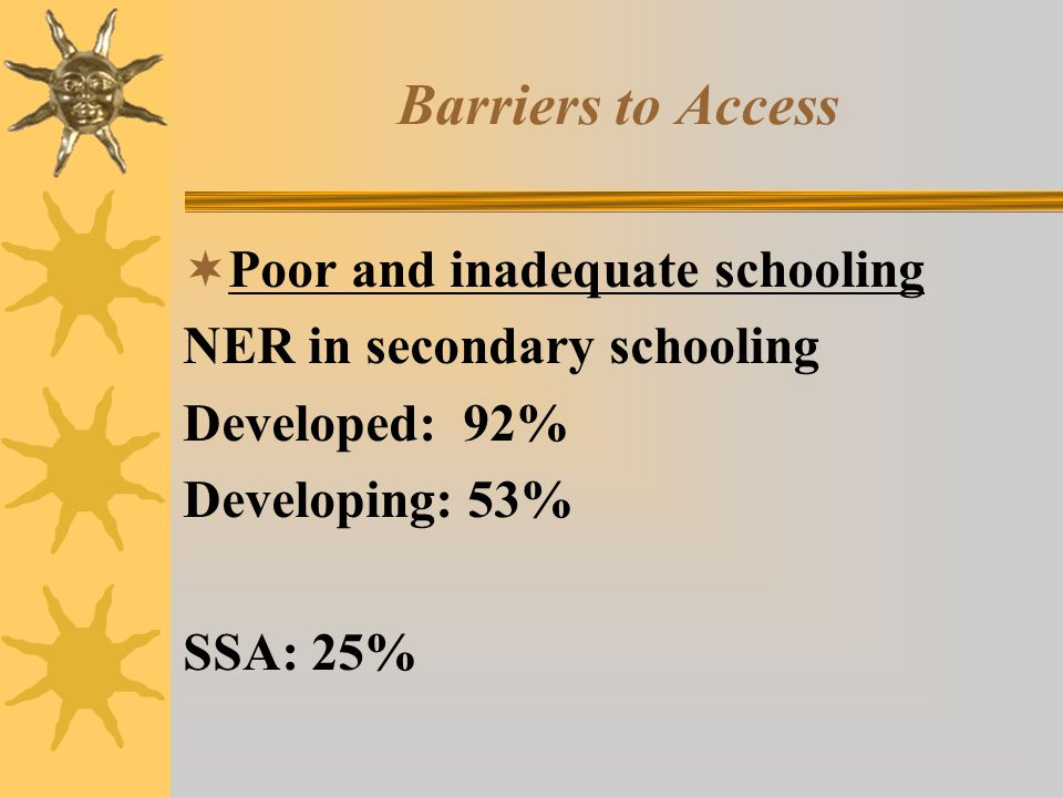 Barriers to Access  Poor and inadequate schooling NER in secondary schooling Developed: 92% Developing: 53% SSA: 25%