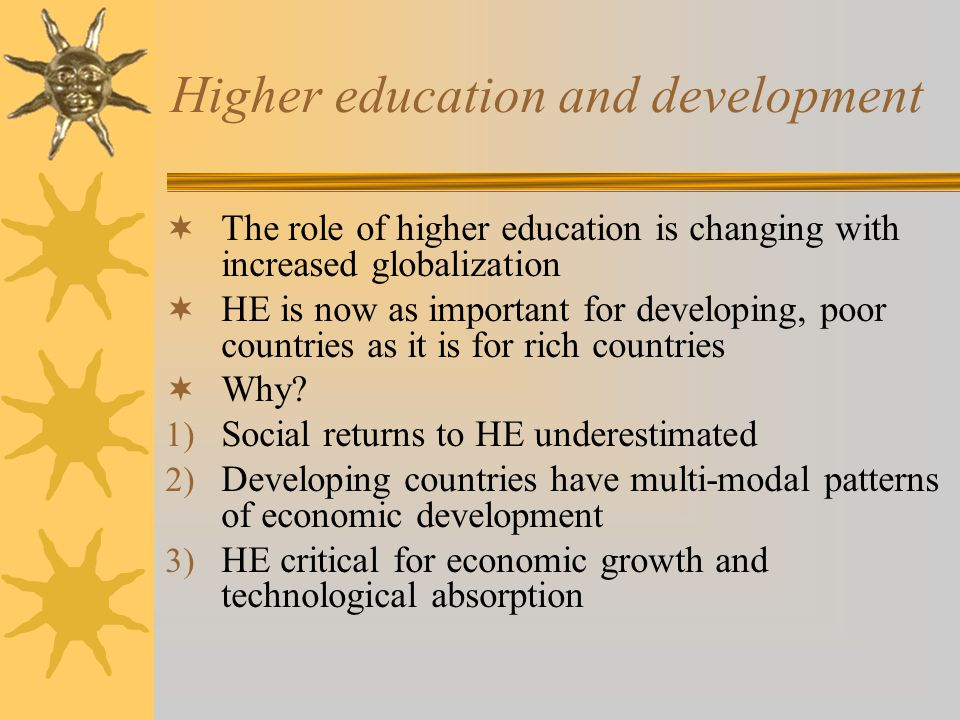 Higher education and development  The role of higher education is changing with increased globalization  HE is now as important for developing, poor countries as it is for rich countries  Why.