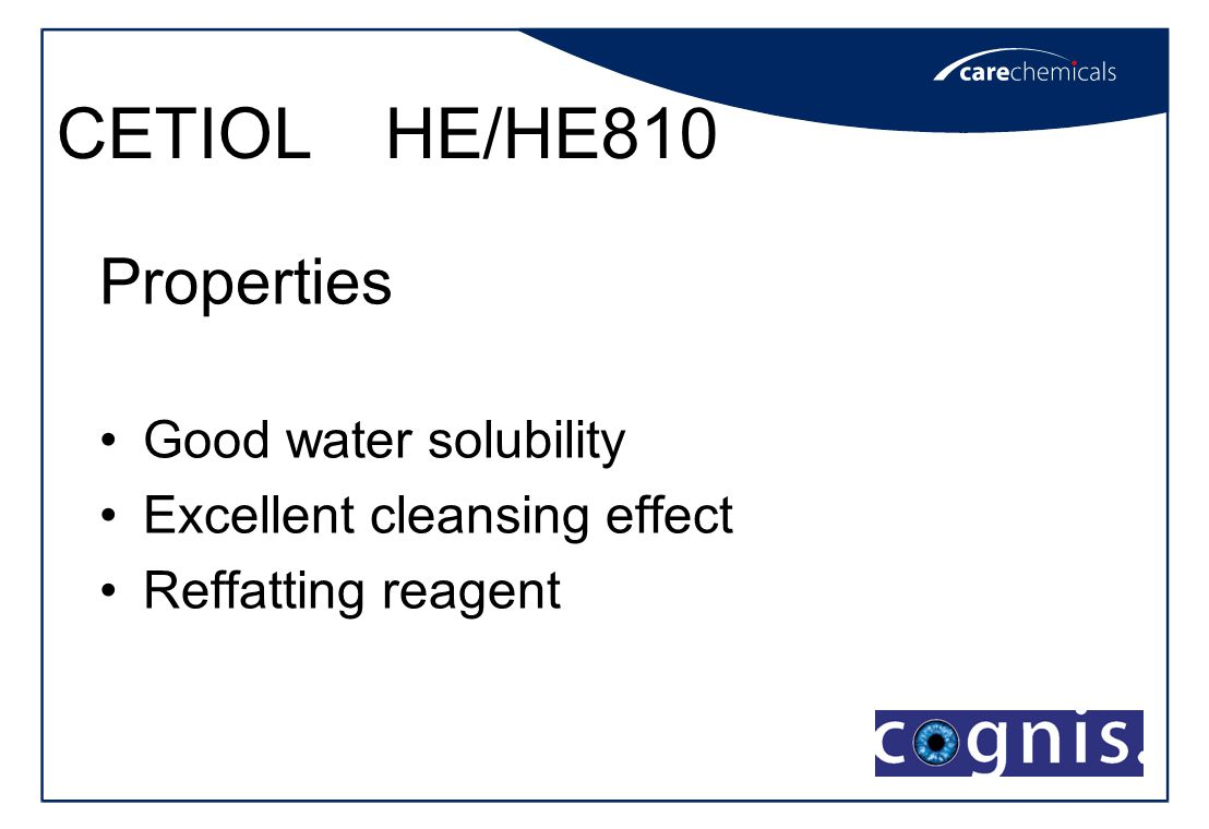 CETIOL HE/HE810 Properties Good water solubility Excellent cleansing effect Reffatting reagent