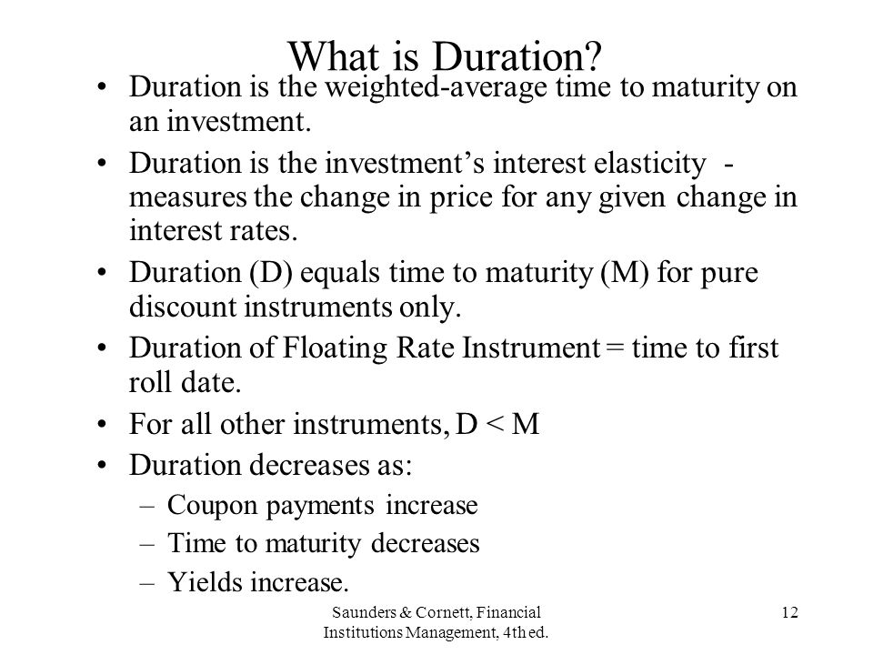 Saunders & Cornett, Financial Institutions Management, 4th ed. 12 What is Duration? Duration is the weighted-average time to maturity on an investment