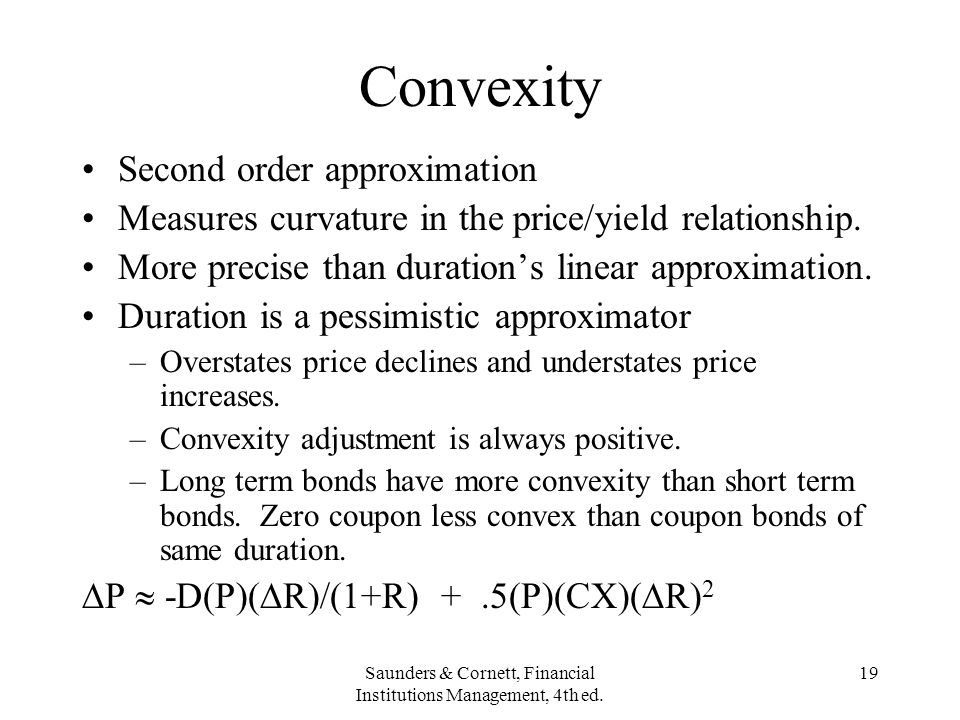 Saunders & Cornett, Financial Institutions Management, 4th ed. 19 Convexity Second order approximation Measures curvature in the price/yield relations