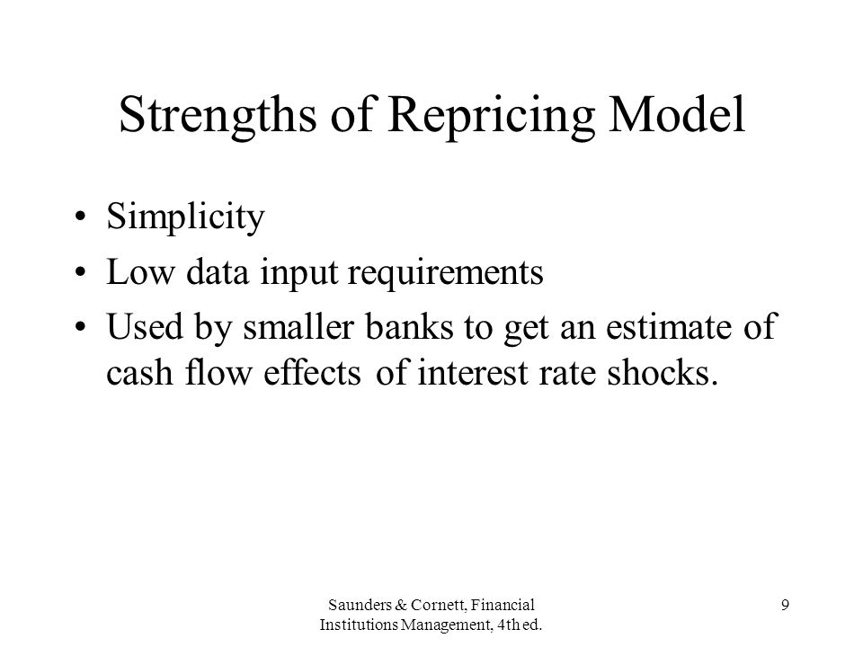 Saunders & Cornett, Financial Institutions Management, 4th ed. 9 Strengths of Repricing Model Simplicity Low data input requirements Used by smaller b