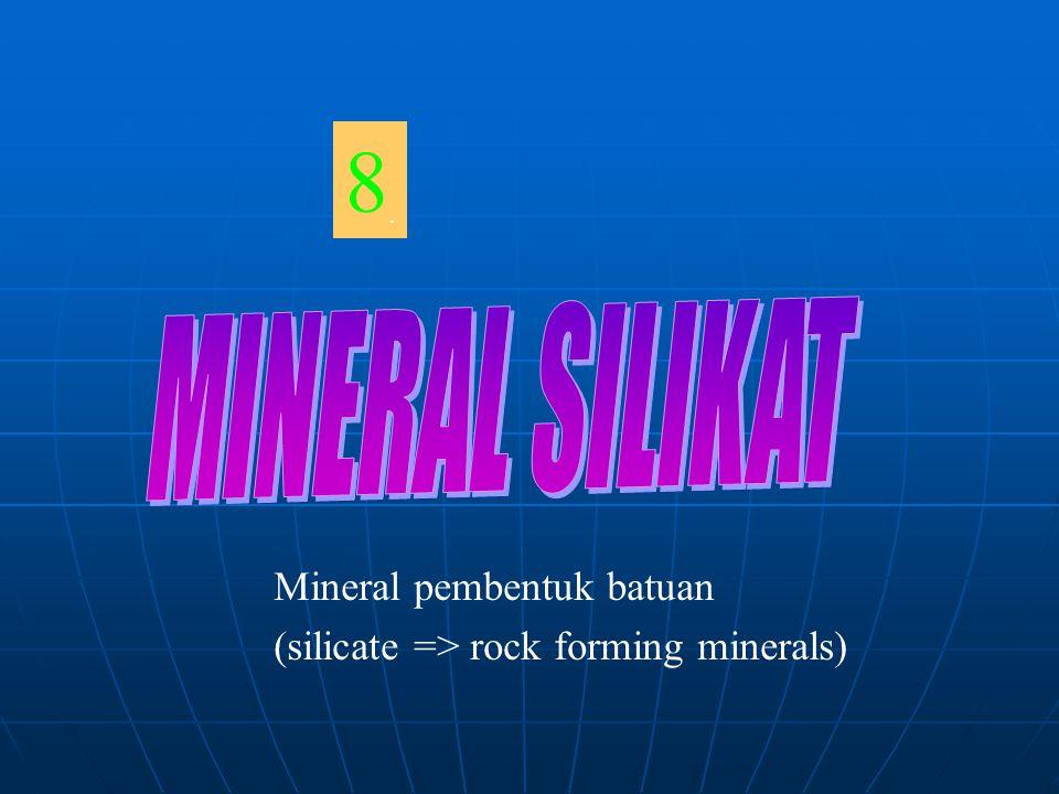8.8. Mineral pembentuk batuan (silicate => rock forming minerals)