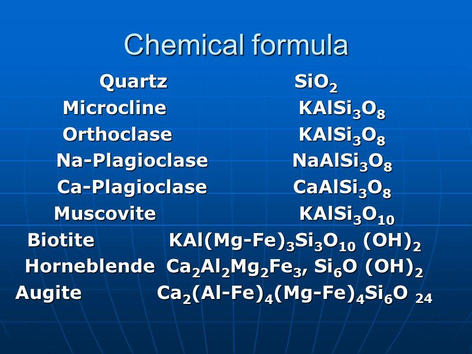 Chemical formula Quartz SiO 2 MicroclineKAlSi 3 O 8 OrthoclaseKAlSi 3 O 8 Na-PlagioclaseNaAlSi 3 O 8 Ca-PlagioclaseCaAlSi 3 O 8 Muscovite KAlSi 3 O 10 BiotiteKAl(Mg-Fe) 3 Si 3 O 10 (OH) 2 HorneblendeCa 2 Al 2 Mg 2 Fe 3, Si 6 O (OH) 2 AugiteCa 2 (Al-Fe) 4 (Mg-Fe) 4 Si 6 O 24