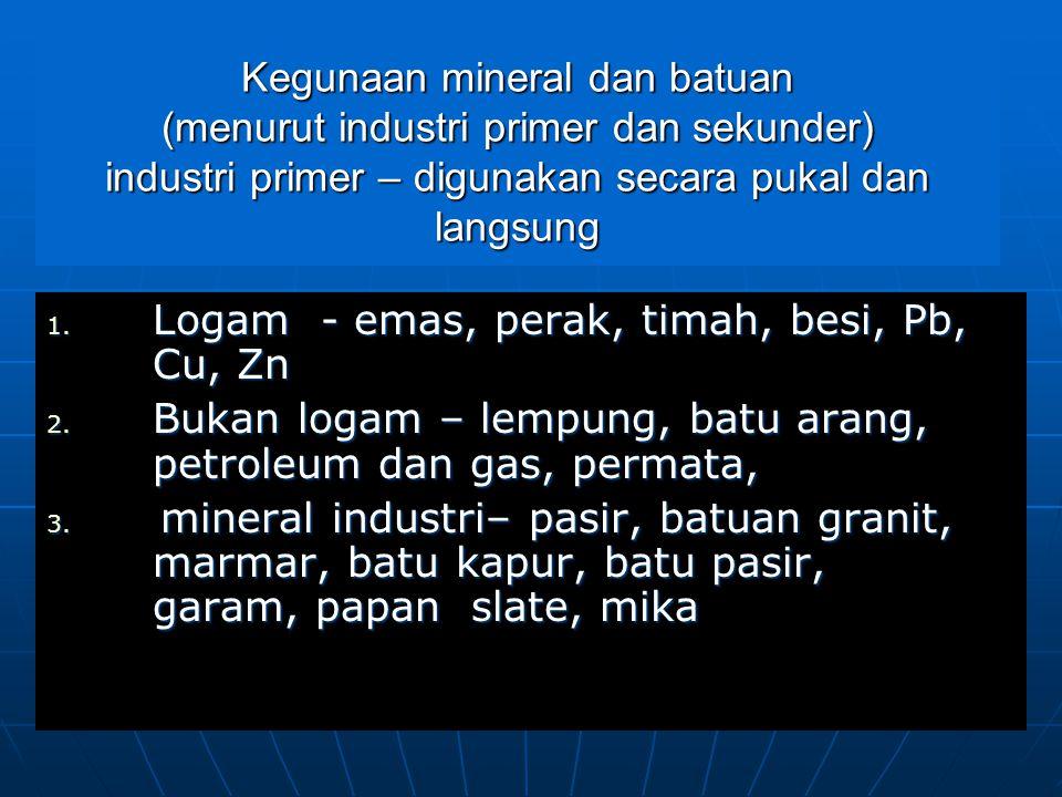 Kegunaan mineral dan batuan (menurut industri primer dan sekunder) industri primer – digunakan secara pukal dan langsung 1.