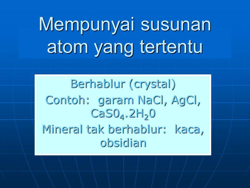 Mempunyai susunan atom yang tertentu Berhablur (crystal) Contoh: garam NaCl, AgCl, CaS0 4.2H 2 0 Mineral tak berhablur: kaca, obsidian