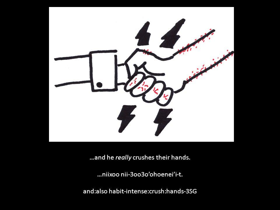…and he really crushes their hands. …niixoo nii-3oo3o'ohoenei'i-t.