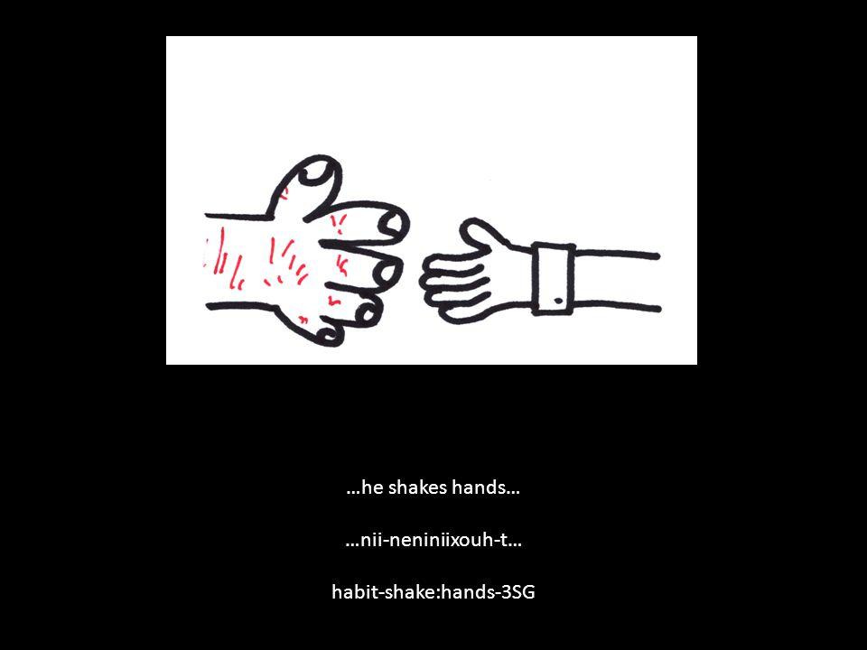 …he shakes hands… …nii-neniniixouh-t… habit-shake:hands-3SG
