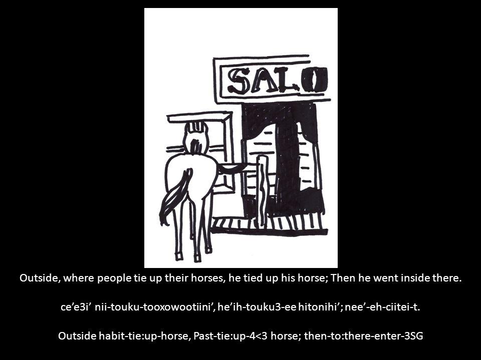 Outside, where people tie up their horses, he tied up his horse; Then he went inside there. ce'e3i' nii-touku-tooxowootiini', he'ih-touku3-ee hitonihi